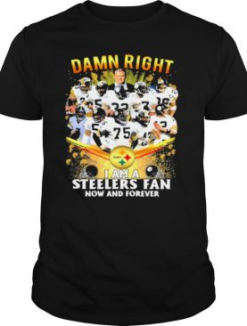 Damn Right I Am A Steelers Fan Now And Forever Football shirt