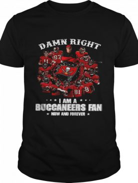 Damn Right Im A Buccaneers Fan Now And Forever 2021 shirt
