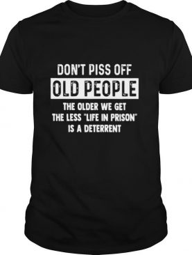 Don't Piss Off Old People The Older We Get The Life In Prison Is A Deterrent shirt