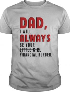 Father day Dad I will always be your little girl financial burden shirt