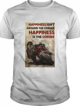 Happiness Isn't Around The Corner Happiness Is The Corner shirt
