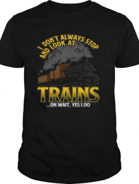 I Don't Always Stop And Look At Trains shirt