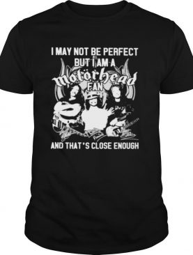 I May Not Be Perfect But I Am A Motorbead Fan And That's Close Enough Signature shirt