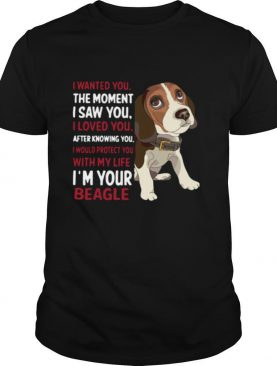 I Wanted You The Moment I Saw You I Loved You After Knowing You I Would Protect You With My Life I'm Your Beagle shirt