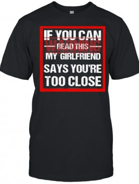 If You Can Read This My Girlfriend Say You're Too Close Warning shirt