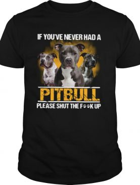 If you've never had a Pitbull please shut the fuck up shirt