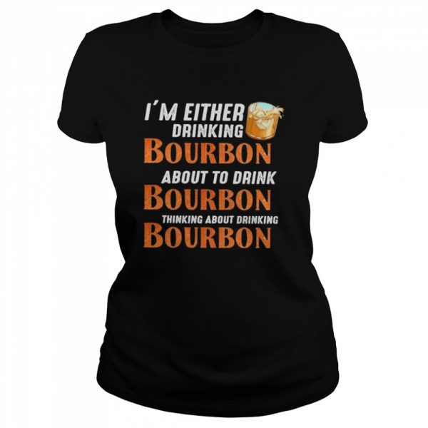 Im either drinking bourbon about to drink bourbon thinking about drink bourbon  Classic Women's T-shirt