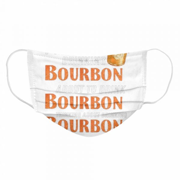 Im either drinking bourbon about to drink bourbon thinking about drink bourbon  Cloth Face Mask