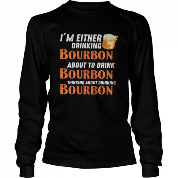 Im either drinking bourbon about to drink bourbon thinking about drink bourbon  Long Sleeved T-shirt