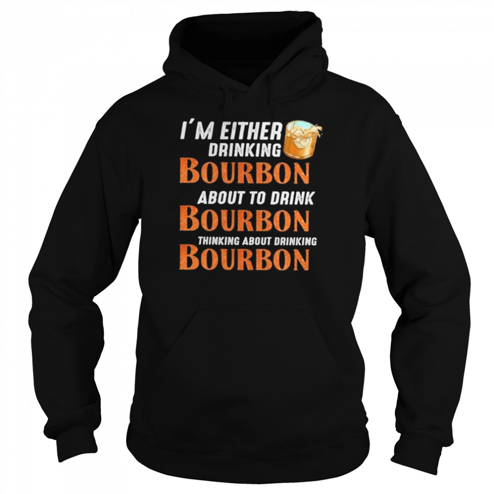 Im either drinking bourbon about to drink bourbon thinking about drink bourbon  Unisex Hoodie