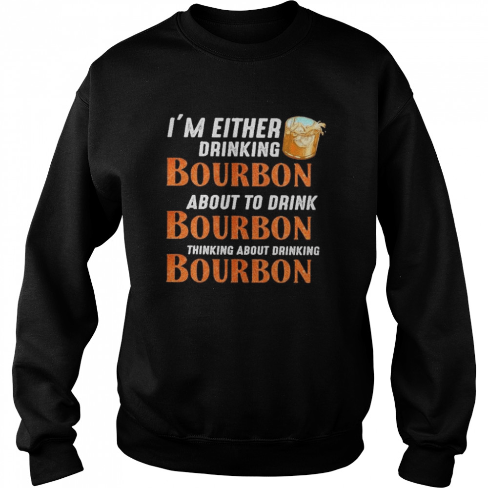 Im either drinking bourbon about to drink bourbon thinking about drink bourbon  Unisex Sweatshirt