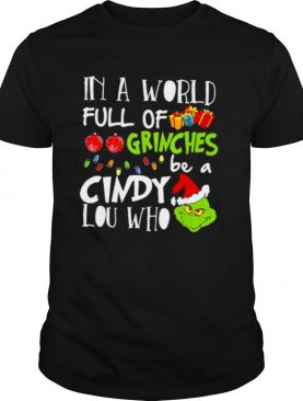 In A World Full Of Grinches Be A Cindy Lou Who Grinch Xmas shirt