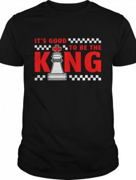 It's Good To Be The King shirt