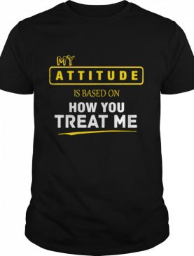 My Attitude Is Based On How You Treat Me shirt