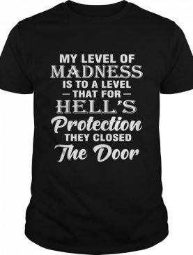 My Level Of Madness Is To A Level That For Hell's Protection They Closed The Door shirt