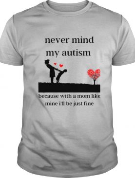 Never Mind My Autism Because With A Mom Like Mine I'll Be Just Fine shirt