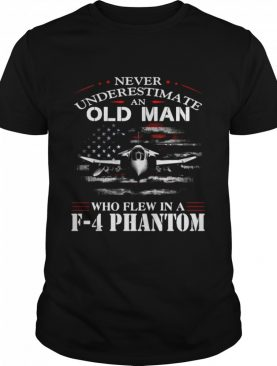 Never Underestimate An Old Man Who Flew In A F – 4 Phantom shirt