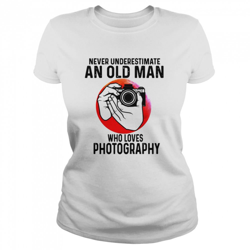 Never Underestimate An Old Man Who Loves Photography  Classic Women's T-shirt