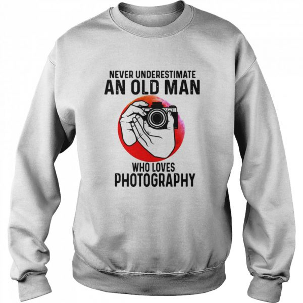 Never Underestimate An Old Man Who Loves Photography  Unisex Sweatshirt