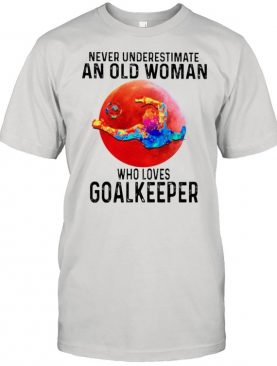 Never underestimate an old woman who loves Goalkeeper shirt