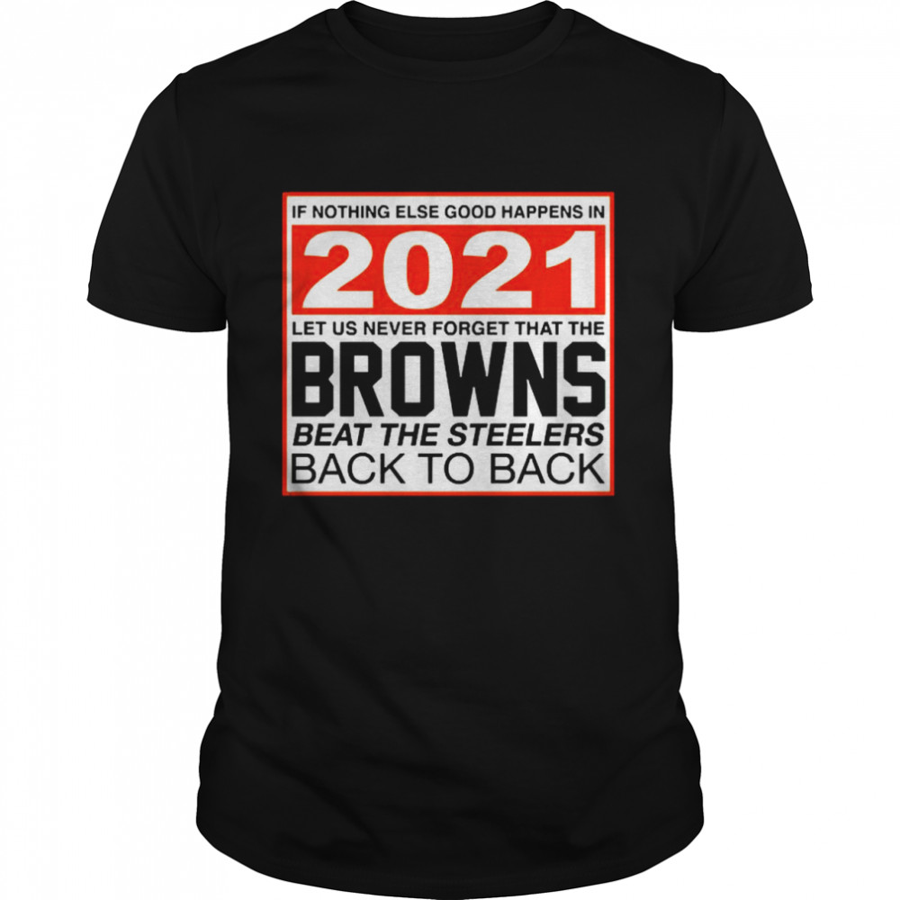 Nothing else good happens in 2021 Browns beat Steelers Classic Mens T shirt
