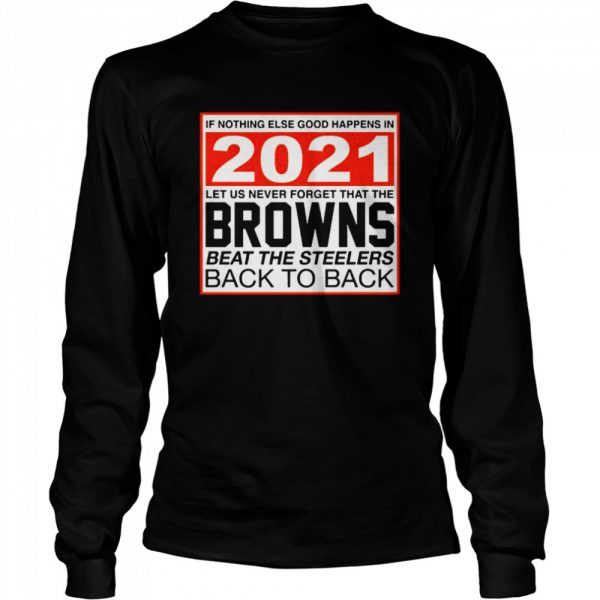 Nothing else good happens in 2021 Browns beat Steelers  Long Sleeved T-shirt