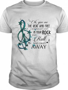 Oh Give Me The Beat And Free i wanna get lost In Your Rock And Roll And Drift Away shirt