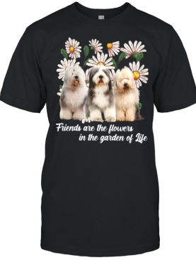 Old English Sheepdog Friends Are The Flowers In The Garden Of Life shirt