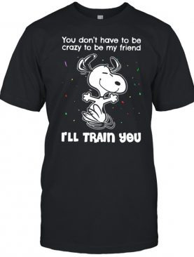 Snoopy You Don't Have To Be Crazy To Be My Friend I'll Train You shirt