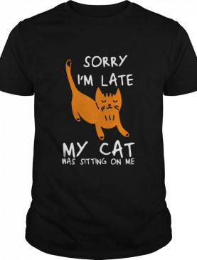 Sorry I'm Late My Cat Was Sitting On Me Cats shirt