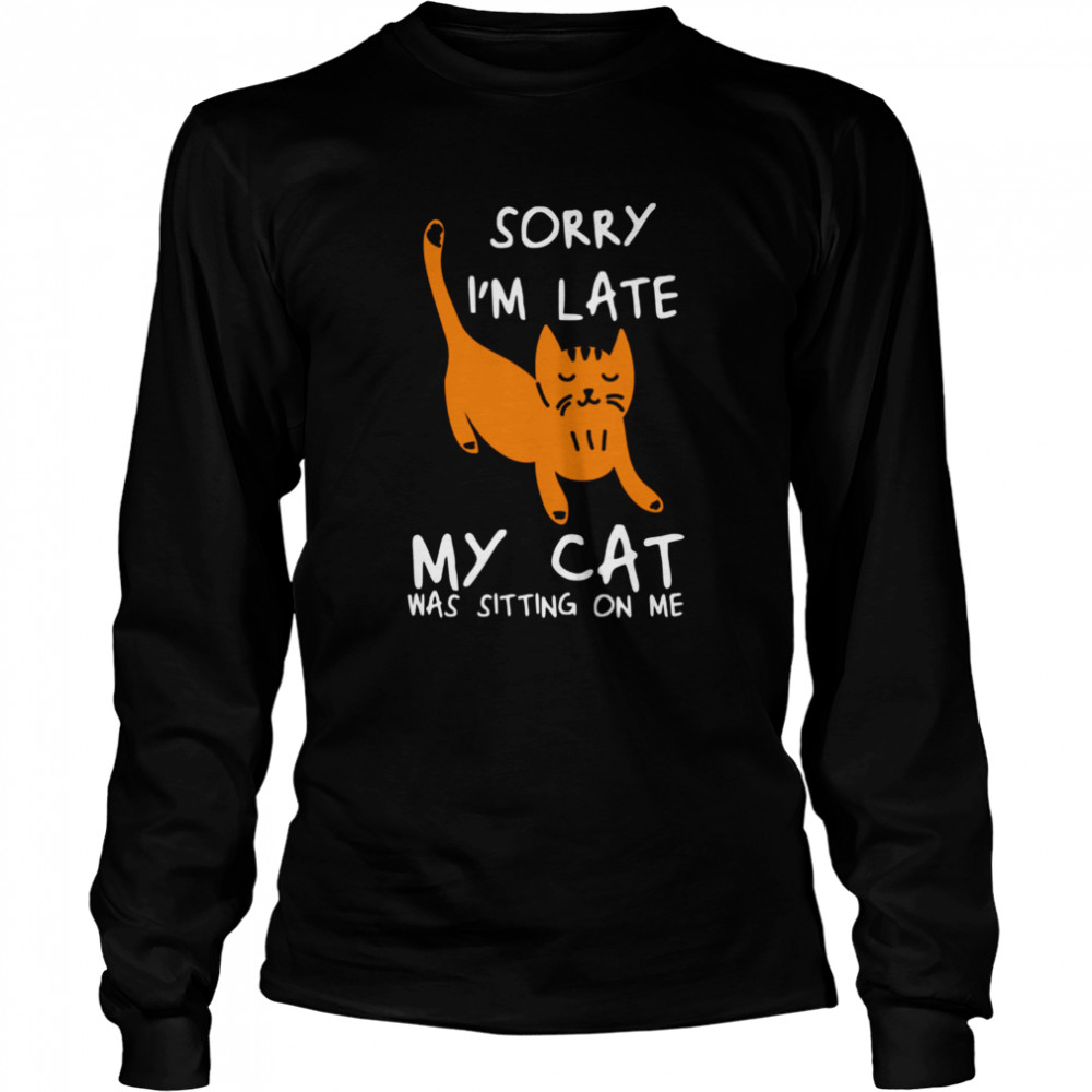 Sorry I'm Late My Cat Was Sitting On Me Cats  Long Sleeved T-shirt