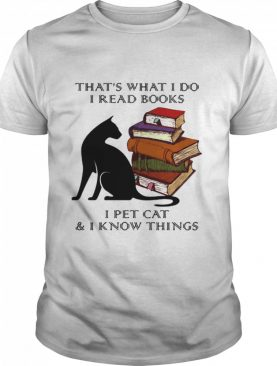 That's What I Do I Read Books I Pet Cat And I Know Things shirt