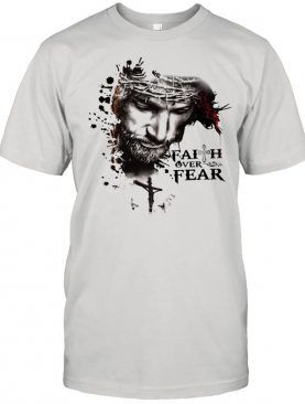 The Jesus Faith Over Fear shirt
