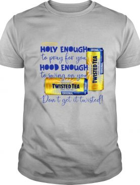 Twisted tea Holy Enough to Pray for You Hood Enough to Swing On You shirt