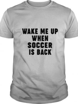 Wake Me Up When Soccer Is Back shirt