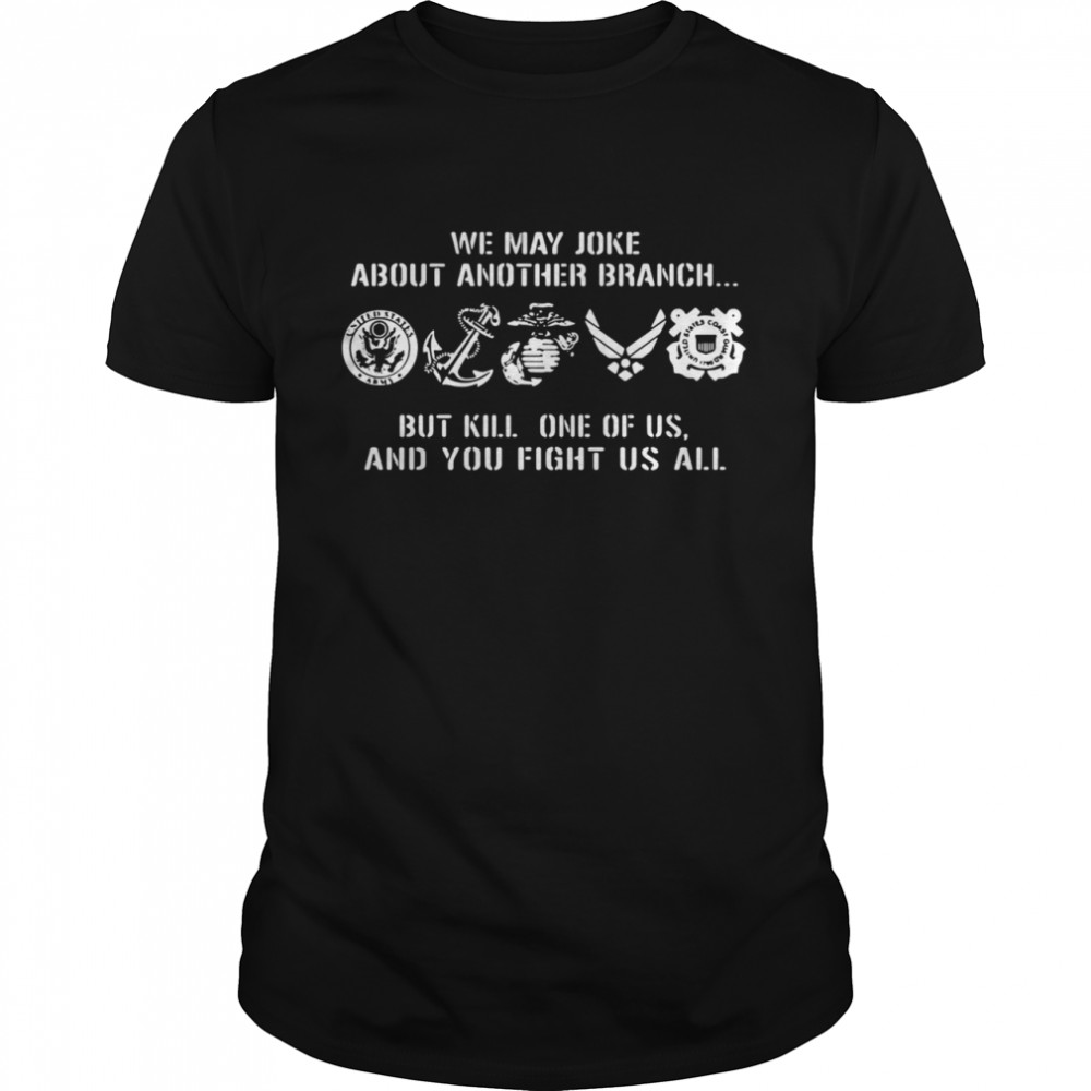 We may joke about another branch but kill one of us and you fight us all Classic Mens T shirt