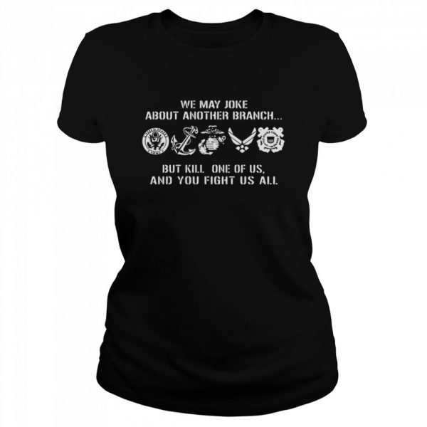 We may joke about another branch but kill one of us and you fight us all  Classic Women's T-shirt
