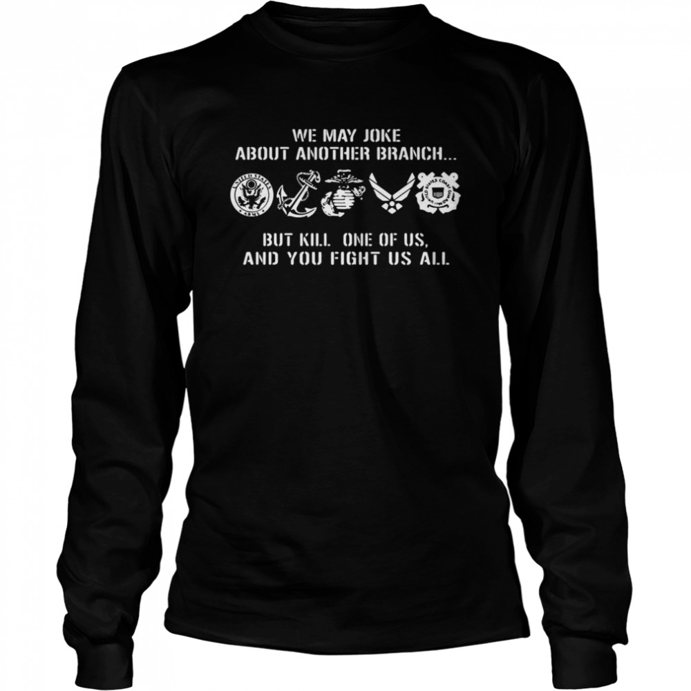 We may joke about another branch but kill one of us and you fight us all  Long Sleeved T-shirt