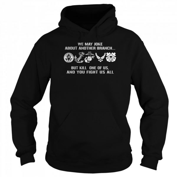 We may joke about another branch but kill one of us and you fight us all  Unisex Hoodie