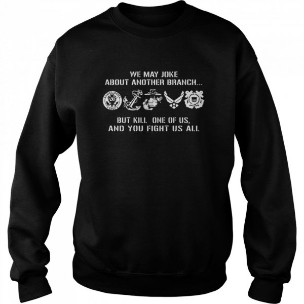 We may joke about another branch but kill one of us and you fight us all  Unisex Sweatshirt