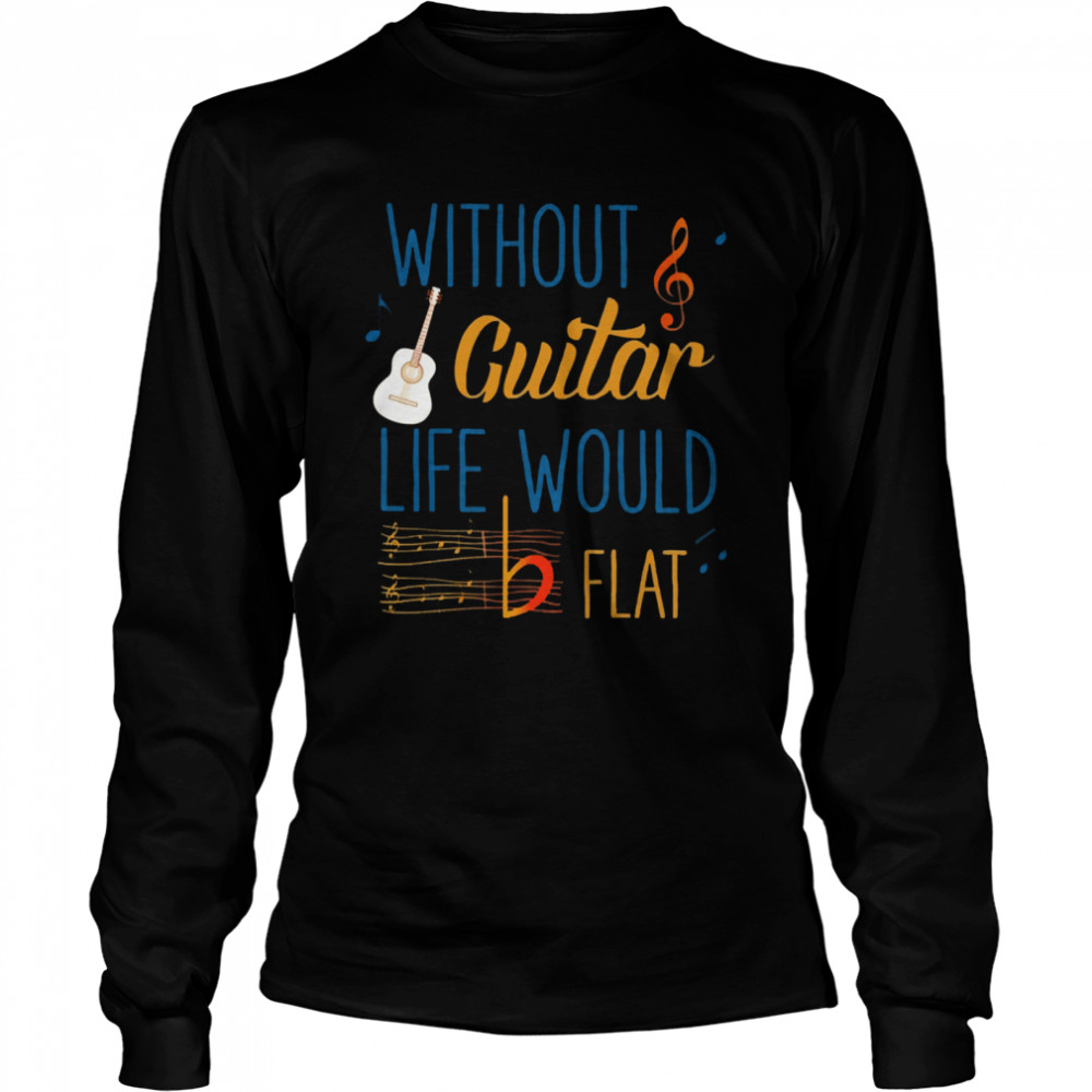 Without guitar life would be flat ceramic  Long Sleeved T-shirt