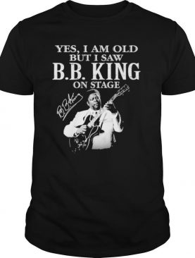 Yes I Am Old But I Saw B.B King On Stage Signature shirt