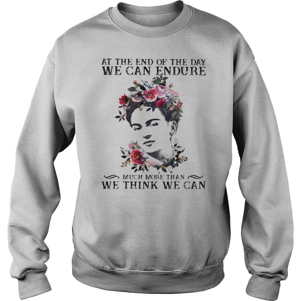 At The End Of The Day We Can Endure Much More Than We Can Think We Can shirt