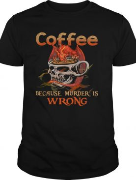 Coffee Because Muder Is Wrong Skull Dragon shirt