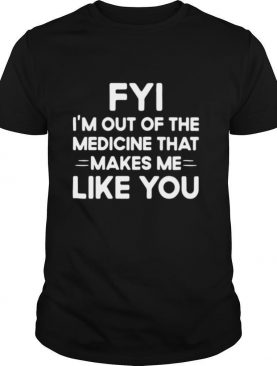 Good FYI I'm Out Of The Medicine That Makes Me Like You shirt