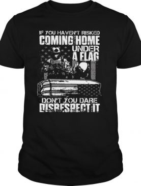 If You Haven't Risked Coming Home Under A Flag Don't You Dare Disrespect It Veterans shirt