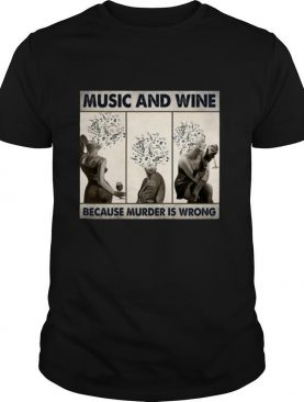 Music and wine because murder is wrong shirt