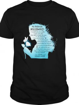 My Beloved Husband I Watched You Suffer I Saw You Die But All I Could Do Was Sit Close By You Went Away We Had To Part Love Your Wife The Girl shirt