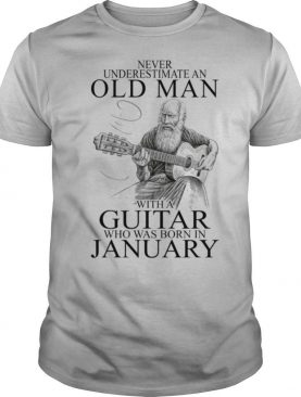Never Underestimate An Old Man With A Guitar Who Was Born In January shirt
