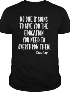 No One Is Going To Give you The Education You Need To Overthrow Them Teacher shirt